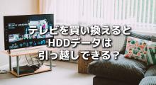テレビを買い換えるとHDDデータを引っ越しできない?→できるかも!