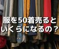 服を50着売るといくらになるのか?高く売るポイントと、各社の買取査定価格を徹底比較