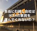 本当に引越し会社は、IKEAの家具を運んでくれないのか?運んでもらえる方法を聞いてきた。